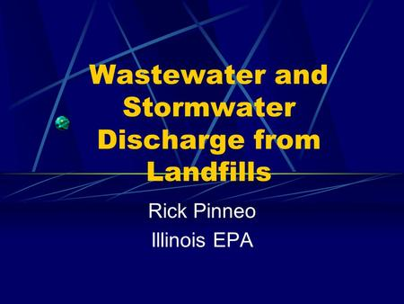 Wastewater and Stormwater Discharge from Landfills Rick Pinneo Illinois EPA.