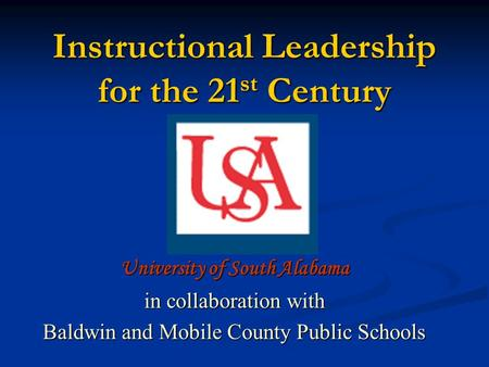 Instructional Leadership for the 21 st Century University of South Alabama in collaboration with Baldwin and Mobile County Public Schools.
