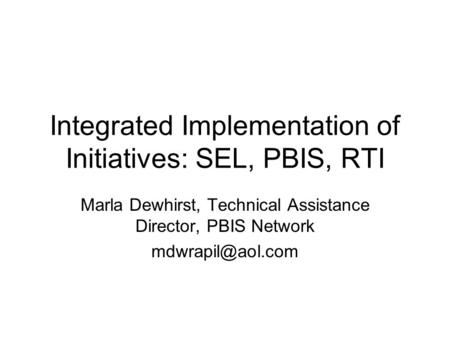 Integrated Implementation of Initiatives: SEL, PBIS, RTI Marla Dewhirst, Technical Assistance Director, PBIS Network