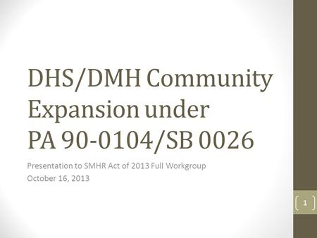 DHS/DMH Community Expansion under PA 90-0104/SB 0026 Presentation to SMHR Act of 2013 Full Workgroup October 16, 2013 1.