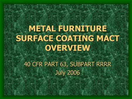 METAL FURNITURE SURFACE COATING MACT OVERVIEW 40 CFR PART 63, SUBPART RRRR July 2006.