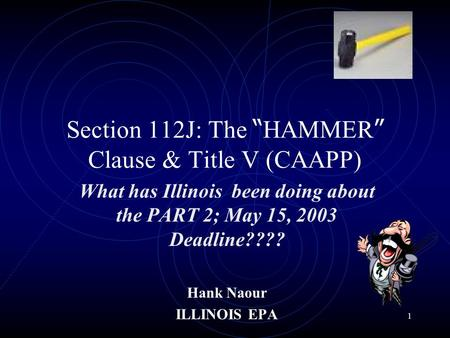 1 Section 112J: The HAMMER Clause & Title V (CAAPP) What has Illinois been doing about the PART 2; May 15, 2003 Deadline???? Hank Naour ILLINOIS EPA.