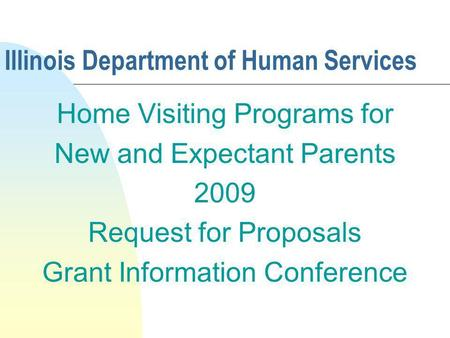 Illinois Department of Human Services Home Visiting Programs for New and Expectant Parents 2009 Request for Proposals Grant Information Conference.