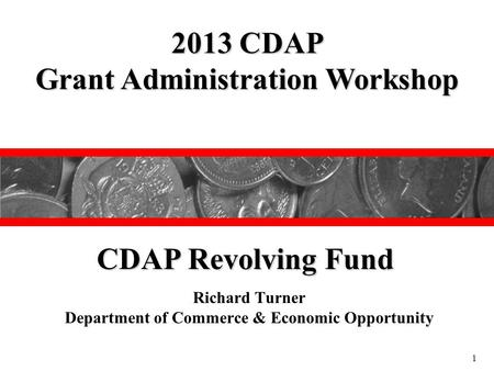 Richard Turner Department of Commerce & Economic Opportunity 2013 CDAP Grant Administration Workshop CDAP Revolving Fund 1.
