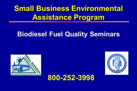 Small Business Environmental Assistance Program Biodiesel Fuel Quality Seminars 800-252-3998.