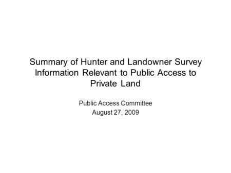 Summary of Hunter and Landowner Survey Information Relevant to Public Access to Private Land Public Access Committee August 27, 2009.