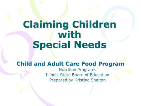 Claiming Children with Special Needs Child and Adult Care Food Program Nutrition Programs Illinois State Board of Education Prepared by Kristina Shelton.