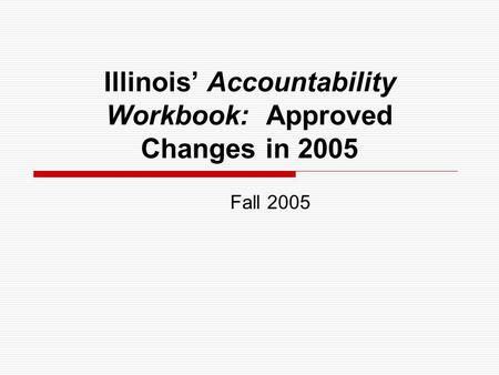 Illinois Accountability Workbook: Approved Changes in 2005 Fall 2005.