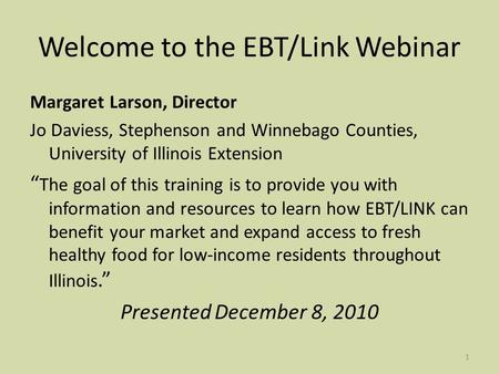 1 Welcome to the EBT/Link Webinar Margaret Larson, Director Jo Daviess, Stephenson and Winnebago Counties, University of Illinois Extension The goal of.