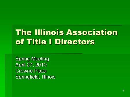 1 The Illinois Association of Title I Directors Spring Meeting April 27, 2010 Crowne Plaza Springfield, Illinois.