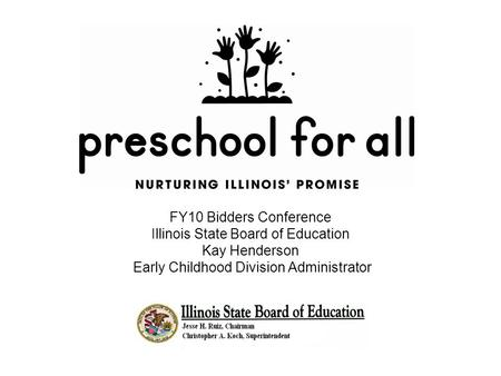 FY10 Bidders Conference Illinois State Board of Education Kay Henderson Early Childhood Division Administrator.