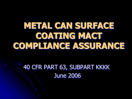 METAL CAN SURFACE COATING MACT COMPLIANCE ASSURANCE 40 CFR PART 63, SUBPART KKKK June 2006 June 2006 40 CFR PART 63, SUBPART KKKK June 2006 June 2006.