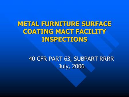 METAL FURNITURE SURFACE COATING MACT FACILITY INSPECTIONS 40 CFR PART 63, SUBPART RRRR July, 2006.