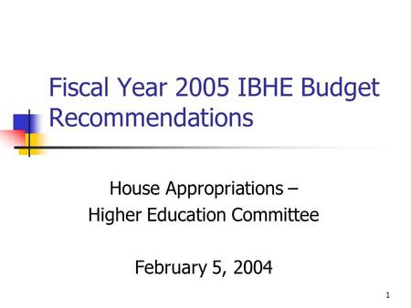 1 Fiscal Year 2005 IBHE Budget Recommendations House Appropriations – Higher Education Committee February 5, 2004.