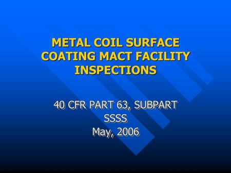 METAL COIL SURFACE COATING MACT FACILITY INSPECTIONS 40 CFR PART 63, SUBPART SSSS May, 2006 40 CFR PART 63, SUBPART SSSS May, 2006.
