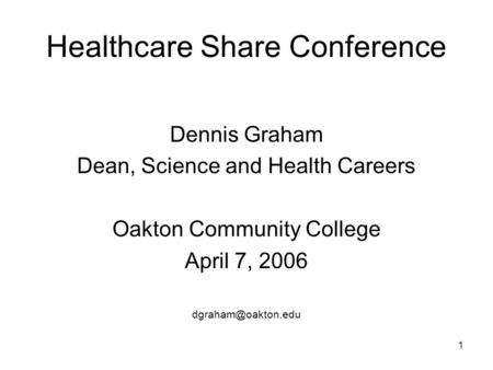 1 Healthcare Share Conference Dennis Graham Dean, Science and Health Careers Oakton Community College April 7, 2006