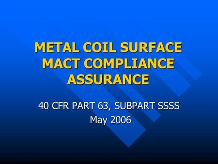 METAL COIL SURFACE MACT COMPLIANCE ASSURANCE 40 CFR PART 63, SUBPART SSSS May 2006 May 2006.