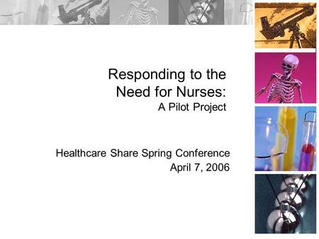 Responding to the Need for Nurses: A Pilot Project Healthcare Share Spring Conference April 7, 2006.