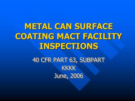 METAL CAN SURFACE COATING MACT FACILITY INSPECTIONS 40 CFR PART 63, SUBPART KKKK June, 2006 40 CFR PART 63, SUBPART KKKK June, 2006.