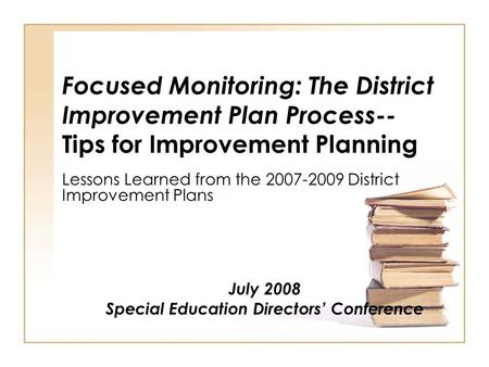 Focused Monitoring: The District Improvement Plan Process-- Tips for Improvement Planning Lessons Learned from the 2007-2009 District Improvement Plans.