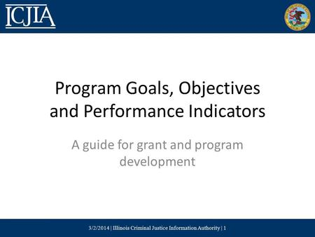 Program Goals, Objectives and Performance Indicators A guide for grant and program development 3/2/2014 | Illinois Criminal Justice Information Authority.