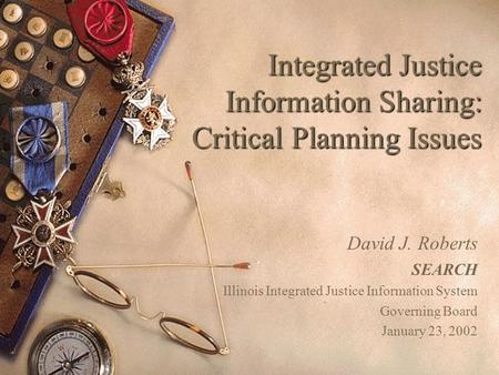 Integrated Justice Information Sharing: Critical Planning Issues David J. Roberts SEARCH Illinois Integrated Justice Information System Governing Board.