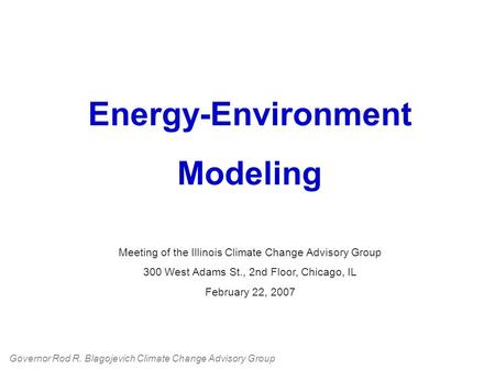 Energy-Environment Modeling Meeting of the Illinois Climate Change Advisory Group 300 West Adams St., 2nd Floor, Chicago, IL February 22, 2007 Governor.