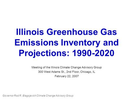 Illinois Greenhouse Gas Emissions Inventory and Projections: 1990-2020 Meeting of the Illinois Climate Change Advisory Group 300 West Adams St., 2nd Floor,