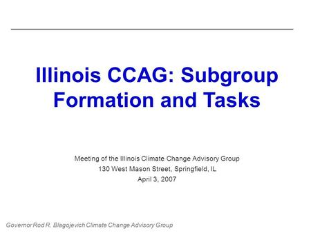 Governor Rod R. Blagojevich Climate Change Advisory Group Illinois CCAG: Subgroup Formation and Tasks Meeting of the Illinois Climate Change Advisory Group.