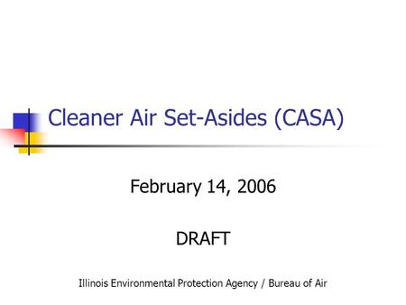 Cleaner Air Set-Asides (CASA) February 14, 2006 DRAFT Illinois Environmental Protection Agency / Bureau of Air.