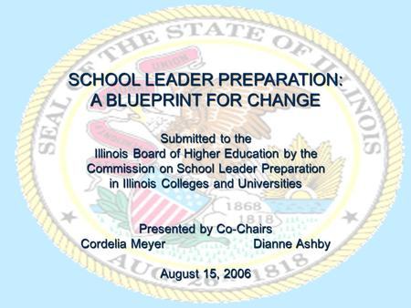 SCHOOL LEADER PREPARATION: A BLUEPRINT FOR CHANGE Submitted to the Illinois Board of Higher Education by the Commission on School Leader Preparation in.
