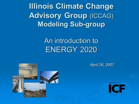Illinois Climate Change Advisory Group (ICCAG) Modeling Sub-group An introduction to ENERGY 2020 April 26, 2007.