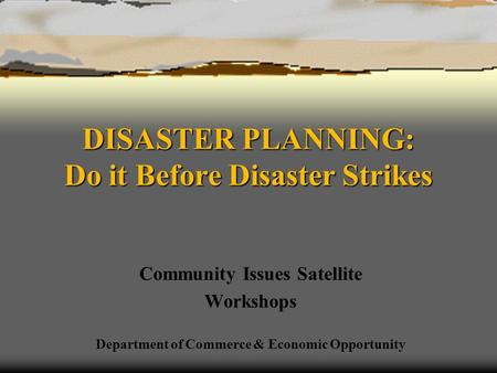 DISASTER PLANNING: Do it Before Disaster Strikes Community Issues Satellite Workshops Department of Commerce & Economic Opportunity.