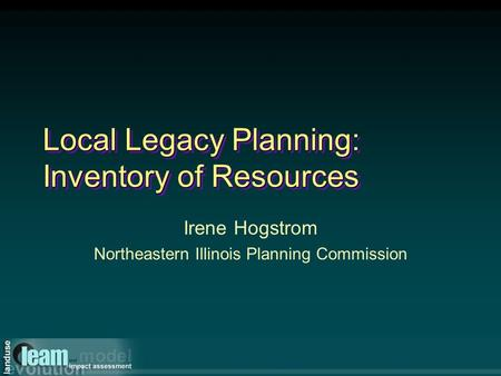 Local Legacy Planning: Inventory of Resources Irene Hogstrom Northeastern Illinois Planning Commission.