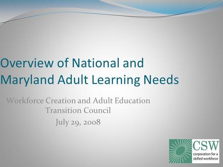 Overview of National and Maryland Adult Learning Needs Workforce Creation and Adult Education Transition Council July 29, 2008.