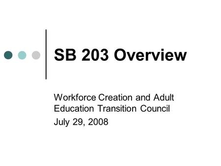 SB 203 Overview Workforce Creation and Adult Education Transition Council July 29, 2008.