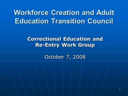 1 Workforce Creation and Adult Education Transition Council Correctional Education and Re-Entry Work Group October 7, 2008.