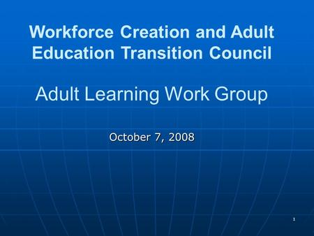 1 Workforce Creation and Adult Education Transition Council Adult Learning Work Group October 7, 2008.