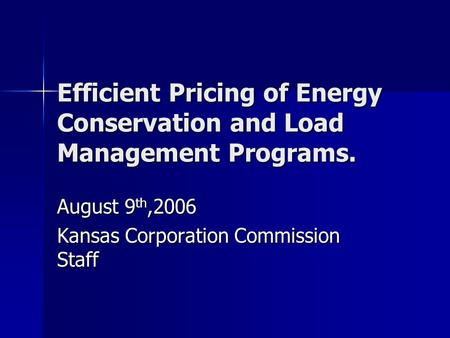 Efficient Pricing of Energy Conservation and Load Management Programs. August 9 th,2006 Kansas Corporation Commission Staff.