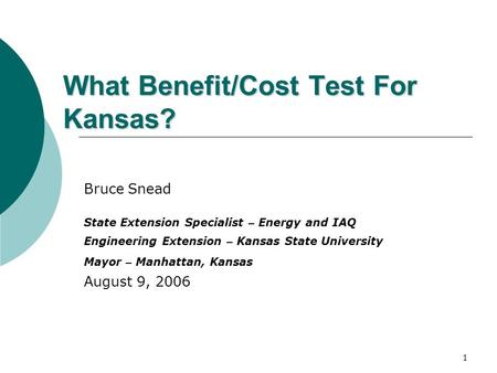 1 What Benefit/Cost Test For Kansas? Bruce Snead State Extension Specialist – Energy and IAQ Engineering Extension – Kansas State University Mayor – Manhattan,