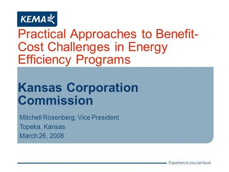 Experience you can trust. Practical Approaches to Benefit- Cost Challenges in Energy Efficiency Programs Kansas Corporation Commission Mitchell Rosenberg,