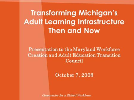 Transforming Michigans Adult Learning Infrastructure Then and Now Presentation to the Maryland Workforce Creation and Adult Education Transition Council.