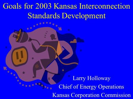 Goals for 2003 Kansas Interconnection Standards Development Larry Holloway Chief of Energy Operations Kansas Corporation Commission.