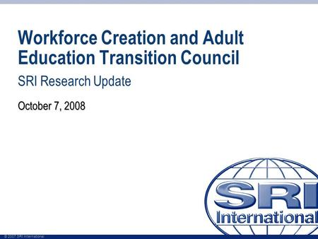 © 2007 SRI International Workforce Creation and Adult Education Transition Council SRI Research Update October 7, 2008.