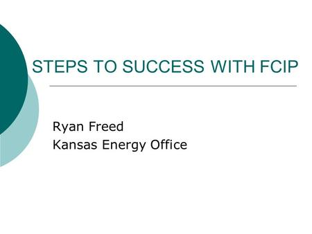STEPS TO SUCCESS WITH FCIP Ryan Freed Kansas Energy Office.