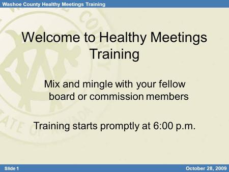Washoe County Healthy Meetings Training Slide 1 October 28, 2009 Welcome to Healthy Meetings Training Mix and mingle with your fellow board or commission.