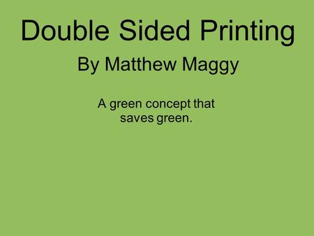 Double Sided Printing By Matthew Maggy A green concept that saves green.