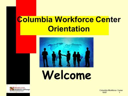 Columbia Workforce Center 10/07 1 Columbia Workforce Center Orientation Welcome.