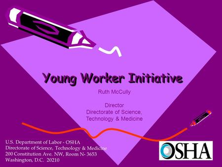 Young Worker Initiative U.S. Department of Labor - OSHA Directorate of Science, Technology & Medicine 200 Constitution Ave. NW, Room N- 3653 Washington,