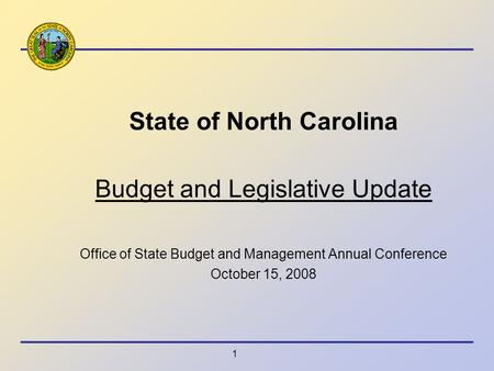 1 State of North Carolina Budget and Legislative Update Office of State Budget and Management Annual Conference October 15, 2008.